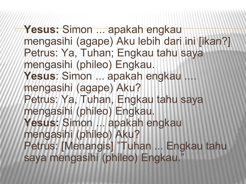 Yesus: Simon. apakah engkau mengasihi (agape) Aku lebih dari ini [ikan